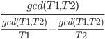 \large\frac{gcd(T1,T2)}{\frac{gcd(T1,T2)}{T1}-\frac{gcd(T1,T2)}{T2}}
