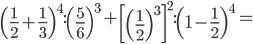 \left ( \frac{1}{2}+\frac{1}{3} \right )^4:\left (\frac{5}{6} \right )^3+\left [ \left (\frac{1}{2} \right )^3\right ]^2:\left (1-\frac{1}{2} \right )^4=