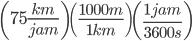 \left ( 75\frac{km}{jam} \right )\left ( \frac{1000m}{1km} \right )\left ( \frac{1jam}{3600s} \right )