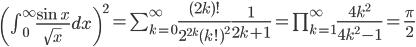 \left( \int_0^\infty \frac{\sin x}{\sqrt{x}} dx \right)^2 =\sum_{k=0}^\infty \frac{(2k)!}{2^{2k}(k!)^2} \frac{1}{2k+1} =\prod_{k=1}^\infty \frac{4k^2}{4k^2 - 1}=\frac{\pi}{2}