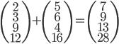 \left(\begin{array}{cc}2\\3\\9\\12\end{array}\right)+\left(\begin{array}{cc}5\\6\\4\\16\end{array}\right)=\left(\begin{array}{cc}7\\9\\13\\28\end{array}\right)
