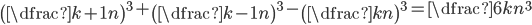 \left(\dfrac{k+1}{n}\right)^3+\left(\dfrac{k-1}{n}\right)^3-\left(\dfrac{k}{n}\right)^3 =\dfrac{6k}{n^3}
