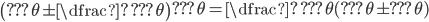 \left(\text{???}\theta \pm \dfrac{\text{?}}{\text{???}\theta}\right)\text{???}\theta=\dfrac{\text{?}}{\text{???}\theta}(\text{???}\theta\pm \text{???}\theta)