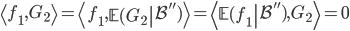 \left\langle f_1, G_2\right\rangle=\left\langle f_1, \left.\mathbb{E}(G_2\right|\mathcal{B}'')\right\rangle=\left\langle \left.\mathbb{E}(f_1\right|\mathcal{B}''), G_2\right\rangle=0