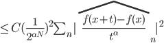 \\leq C(\\frac{1}{2^{\\alpha N}})^{2}\\sum_{n}|\\widehat{\\frac{f(x+t)-f(x)}{t^{\\alpha}}}_{n}|^{2}