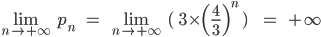 \lim_{n\rightarrow+\infty} \;\;p_n\;\;\;\;=\;\;\lim_{n\rightarrow+\infty} \;\;(\;\;3\times \(\frac{4}{3}\)^n\;)\;\;\;\;\;\;\;=\;\;\;+\infty