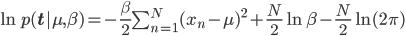 \ln p({\mathbf t} | \mu,\beta) = -\frac{\beta}{2}\sum_{n=1}^N(x_n-\mu)^2+\frac{N}{2}\ln\beta-\frac{N}{2}\ln(2\pi)