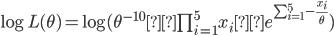 \log L(\theta) = \log ({\theta}^{-10} ×\prod_{i=1}^5x_i × e^{\sum_{i=1}^5 -\frac{x_i}{\theta}})