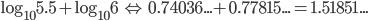 \log _{ 10 }{ 5.5 } +\log _{ 10 }{ 6 } \quad \Leftrightarrow \quad 0.74036...+0.77815...=1.51851...