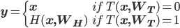 \mathbf{y}=\begin{cases}\mathbf{x}& if\ T(\mathbf{x,W_T})=\mathbf{0}\\H(\mathbf{x,W_H}) & if\ T(\mathbf{x,W_T})=\mathbf{1}\end{cases}