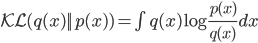 \mathcal{KL}(q(x)||p(x)) = \int q(x) \log \frac{p(x)}{q(x)} dx