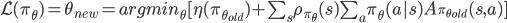 \mathcal{L}(\pi_\theta) = \theta_{new} = argmin_\theta [ \eta(\pi_{\theta_{old}}) + \sum_s \rho_{\pi_\theta}(s) \sum_a \pi_\theta(a s) A_{\pi_{\theta_{old}}}(s,a)]
