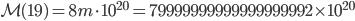 \mathcal{M}(19)=8m \cdot 10^{20} = 79999999999999999992\times 10^{20}
