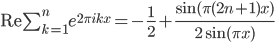 \\mathrm{Re}\\sum_{k=1}^{n}e^{2\\pi ikx} = -\\frac{1}{2}+\\frac{\\sin(\\pi(2n+1)x)}{2\\sin(\\pi x)}