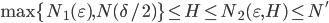 \max\{N_1(\varepsilon), N(\delta/2)\} \leq H \leq N_2(\varepsilon, H) \leq N'