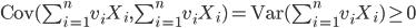 \mbox{Cov}(\sum^n_{i=1}v_iX_i,\sum^n_{i=1}v_iX_i) = \mbox{Var}(\sum^n_{i=1}v_iX_i) \geq 0