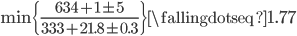 \min \{ \frac{634 + 1 \pm 5}{333 + 21.8 \pm 0.3} \} \fallingdotseq 1.77