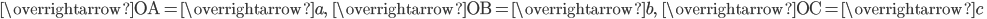 \overrightarrow{\mathrm{OA}}=\overrightarrow{a},\; \; \overrightarrow{\mathrm{OB}}=\overrightarrow{b},\; \; \overrightarrow{\mathrm{OC}}=\overrightarrow{c}\;