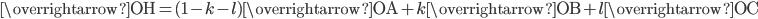 \overrightarrow{\mathrm{OH}}=(1-k-l)\overrightarrow{\mathrm{OA}}+k\overrightarrow{\mathrm{OB}}+l\overrightarrow{\mathrm{OC}}