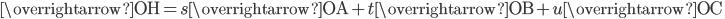 \overrightarrow{\mathrm{OH}}=s\overrightarrow{\mathrm{OA}}+t\overrightarrow{\mathrm{OB}}+u\overrightarrow{\mathrm{OC}}\;