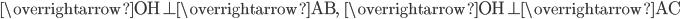 \overrightarrow{\mathrm{OH}}\perp \overrightarrow{\mathrm{AB}},\; \; \overrightarrow{\mathrm{OH}}\perp \overrightarrow{\mathrm{AC}}\;