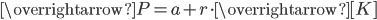 \overrightarrow{P{ }}=a+r\cdot \overrightarrow{[K]}
