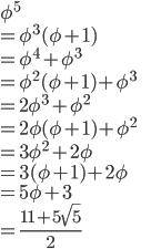 \phi^5\\ =\phi^3(\phi+1)\\ =\phi^4+\phi^3\\ =\phi^2(\phi+1)+\phi^3\\ =2\phi^3+\phi^2\\ =2\phi(\phi+1)+\phi^2\\ =3\phi^2+2\phi\\ =3(\phi+1)+2\phi\\ =5\phi+3\\ =\frac{11+5\sqrt{5}}{2}