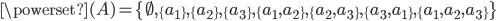 \powerset(A) = \{ \emptyset, \{ a_1 \}, \{ a_2 \}, \{ a_3 \}, \{ a_1, a_2 \}, \{ a_2, a_3 \}, \{ a_3, a_1 \}, \{ a_1, a_2, a_3 \} \}