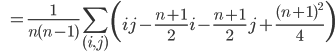 \qquad \qquad=\displaystyle \frac{1}{n(n-1)}\sum_{(i, j)}\left(ij-\frac{n+1}{2}i-\frac{n+1}{2}j+\frac{(n+1)^2}{4}\right)