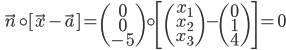 \quad \vec{n} \circ [\vec{x} - \vec{a}] = \begin{pmatrix} 0\\ 0 \\ -5\end{pmatrix} \circ \left[\begin{pmatrix} x_1 \\ x_2 \\ x_3 \end{pmatrix} - \begin{pmatrix} 0 \\ 1 \\ 4 \end{pmatrix}\right] = 0