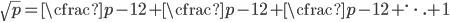 \sqrt p=\cfrac{p-1}{2+\cfrac{p-1}{2+\cfrac{p-1}{2+\ddots}}}+1