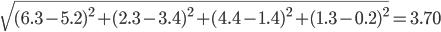 \sqrt{ (6.3-5.2)^{2}+(2.3-3.4)^{2}+(4.4-1.4)^{2}+(1.3-0.2)^{2}} = 3.70