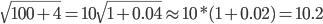 \sqrt{100 + 4} = 10 \sqrt{1 + 0.04} \approx 10 * (1 + 0.02) = 10.2