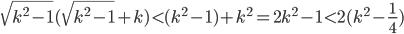 \sqrt{k^2-1}(\sqrt{k^2-1}+k) < (k^2-1)+k^2=2k^2-1<2(k^2-\frac14)