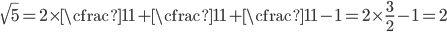 \sqrt5=2\times \cfrac{1}{1+\cfrac{1}{1+\cfrac{1}{1}}}-1=2\times\frac{3}{2}-1=2