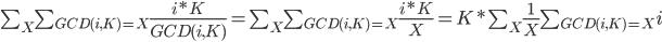 \sum_{X} \sum_{GCD(i,K)=X} \frac{i*K}{GCD(i,K)}=\sum_{X} \sum_{GCD(i,K)=X} \frac{i*K}{X} = K*\sum_{X} \frac{1}{X} \sum_{GCD(i,K)=X} i