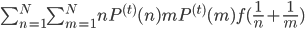 \sum_{n=1}^N \sum_{m=1}^N nP^{(t)}(n)mP^{(t)}(m)f(\frac{1}{n}+\frac{1}{m})