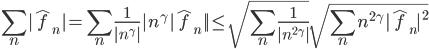 \sum_{n}|\hat{f}_{n}|=\sum_{n}\frac{1}{|n^{\gamma}|}|n^{\gamma}|\hat{f}_{n}||\leq\sqrt{\sum_{n}\frac{1}{|n^{2\gamma}|}}\sqrt{\sum_{n}n^{2\gamma}|\hat{f}_{n}|^{2}}