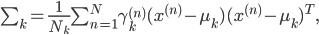 \sum_k=\frac{1}{N_k} \sum^N_{n=1} \gamma_k^{(n)}(x^{(n)}-\mu_k)(x^{(n)}-\mu_k)^T,