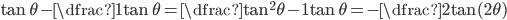 \tan\theta-\dfrac1{\tan\theta}=\dfrac{\tan^2\theta-1}{\tan\theta}=-\dfrac2{\tan(2\theta)}