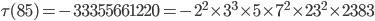 \tau (85)= -33355661220=-2^2\times 3^3\times 5\times 7^2\times 23^2\times 2383