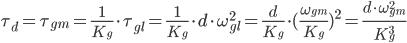 \tau_{d} = \tau_{gm} = \frac{1}{K_g}\cdot\tau_{gl}=\frac{1}{K_g}\cdot{d}\cdot\omega_{gl}^2 = \frac{d}{K_g}\cdot(\frac{\omega_{gm}}{K_g})^2 = \frac{d\cdot\omega_{gm}^2}{K_g^3}