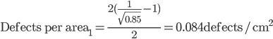 \text{Defects per area}_1 = \frac{2(\frac{1}{\sqrt{0.85}} - 1)}{2} = 0.084\text{defects/cm}^2