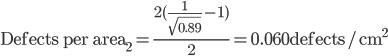 \text{Defects per area}_2 = \frac{2(\frac{1}{\sqrt{0.89}} - 1)}{2} = 0.060\text{defects/cm}^2