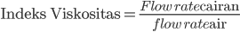 \text{Indeks Viskositas}=\frac{\textit{Flow rate\text{ cairan}}}{\textit{flow rate\text{ air}}}