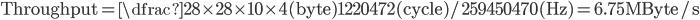 \text{Throughput} = \dfrac{28\times 28\times 10\times 4(\text{byte})}{1220472(\text{cycle}) / 259450470(\text{Hz})} = 6.75\text{MByte/s}