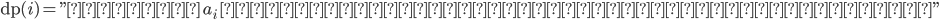 "\textrm{dp}(i)=\textrm{""最後が }a_i\textrm{ となるような最長増加部分列の長さ""}"