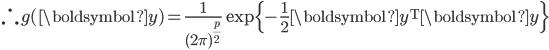 \therefore g(\boldsymbol{y}) = \frac{1}{(2\pi)^{\frac{p}{2}}} \exp \{-\frac{1}{2} \boldsymbol{y}^{\mathrm{T}} \boldsymbol{y} \}