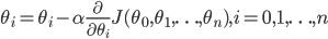 \theta_i = \theta_i - \alpha\frac{\partial}{\partial \theta_i} J(\theta_0,\theta_1,\ldots,\theta_n),i = 0, 1, \ldots, n