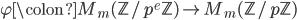 \varphi \colon M_m(\mathbb{Z}/p^e\mathbb{Z}) \to M_m(\mathbb{Z}/p\mathbb{Z})